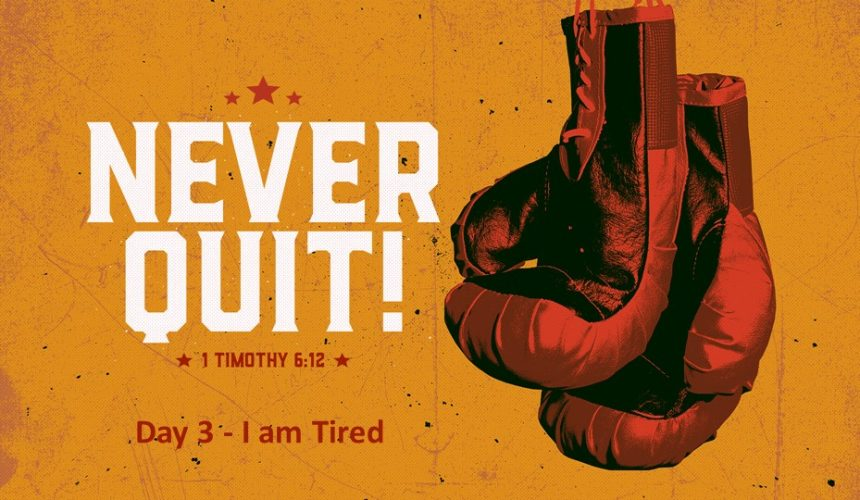Never Quit – I Am Tired